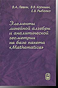 """Элементы линейной алгебры и аналитической геометрии на базе пакета """"Matematica"""" Левин В.А., Калинин В.В., Рыбалка Е.В. Физматлит 2007"""