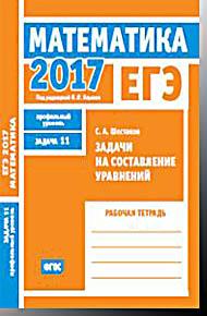 ЕГЭ 2017. Математика. Задачи на составление уравнений. Задача 11 (профильный уровень). Рабочая тетра Шестаков С. А. МЦНМО 2017